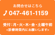 お問合せはこちら TEL.047-461-1159 受付:月・火・木・金・土曜午前<診療時間内にお願いします>